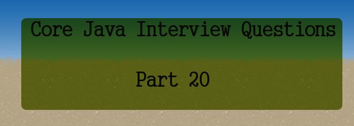 core java interview questions part 20