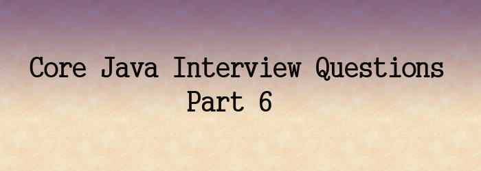core java interview questions part 6