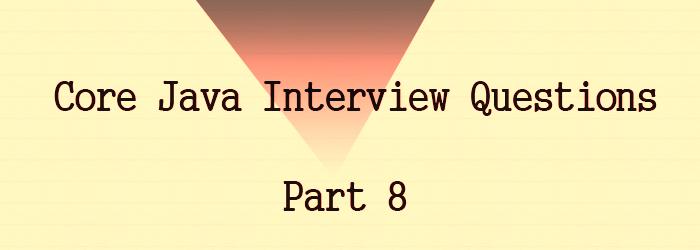 core java interview questions part 8