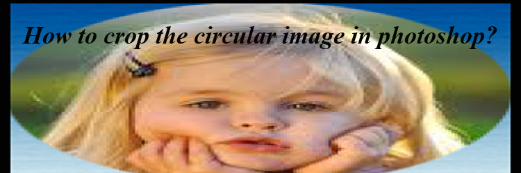How to crop the circular image in photoshop feature