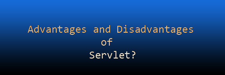 Advantages and Disadvantages of Servlet.