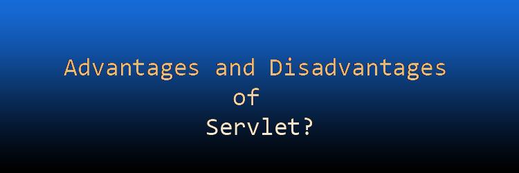 Advantages and Disadvantages of Servlet.