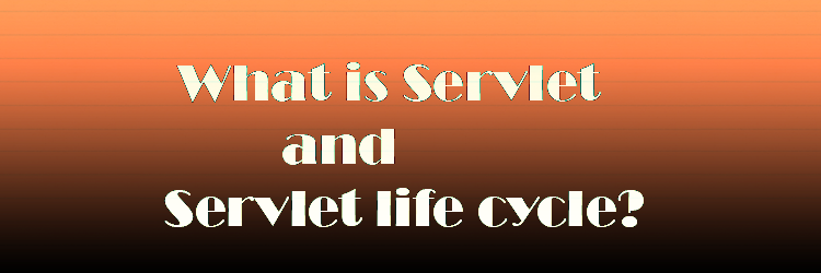 What is Servlet and Servlet life cycle