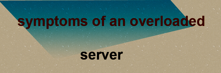 symptoms of an overloaded server
