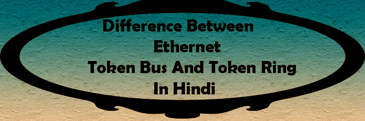 difference between ethernet token bus and token ring in hindi