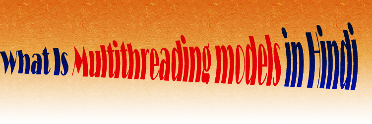 What Is Multithreading models in Hindi