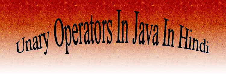 unary operators in java in hindi